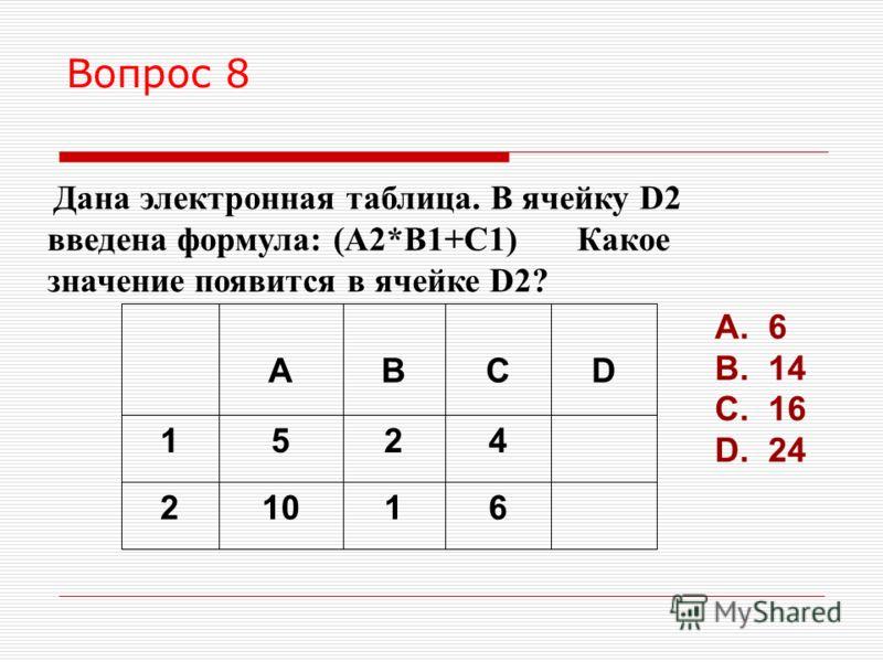 Вопрос 8 Дана электронная таблица. В ячейку D2 введена формула: (A2*B1+C1) Какое значение появится в ячейке D2? 61102 4251 DCBA A. 6 B. 14 C. 16 D. 24