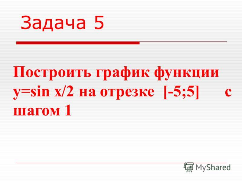 Задача 5 Построить график функции y=sin x/2 на отрезке [-5;5] c шагом 1