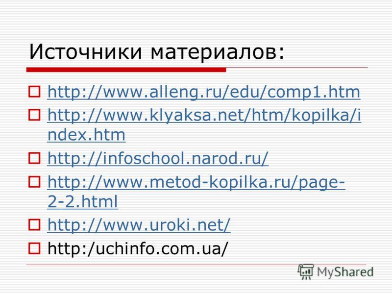 Источники материалов: http://www.alleng.ru/edu/comp1.htm http://www.klyaksa.net/htm/kopilka/i ndex.htm http://www.klyaksa.net/htm/kopilka/i ndex.htm http://infoschool.narod.ru/ http://infoschool.narod.ru/ http://www.metod-kopilka.ru/page- 2-2.html ht