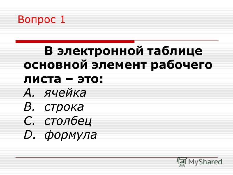 Вопрос 1 В электронной таблице основной элемент рабочего листа – это: A.ячейка B.строка C.столбец D.формула