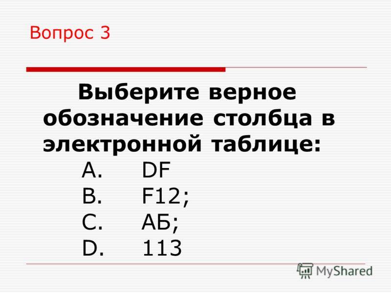 Вопрос 3 Выберите верное обозначение столбца в электронной таблице: A. DF B. F12; C. АБ; D. 113
