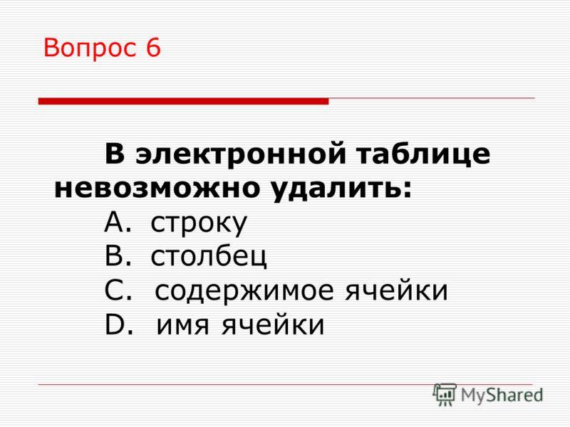 В электронной таблице невозможно удалить: A. строку B. столбец C. содержимое ячейки D. имя ячейки Вопрос 6