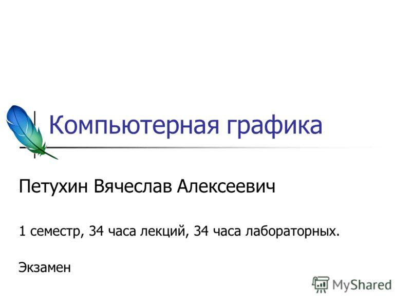 Компьютерная графика Петухин Вячеслав Алексеевич 1 семестр, 34 часа лекций, 34 часа лабораторных. Экзамен