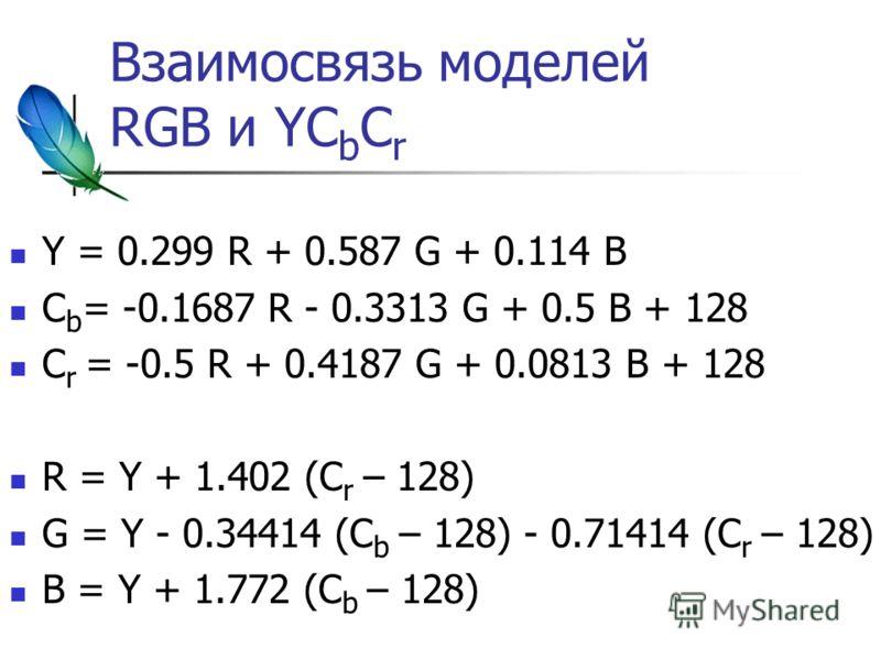 Взаимосвязь моделей RGB и YC b С r Y = 0.299 R + 0.587 G + 0.114 B C b = -0.1687 R - 0.3313 G + 0.5 B + 128 С r = -0.5 R + 0.4187 G + 0.0813 B + 128 R = Y + 1.402 (С r – 128) G = Y - 0.34414 (С b – 128) - 0.71414 (С r – 128) B = Y + 1.772 (С b – 128)