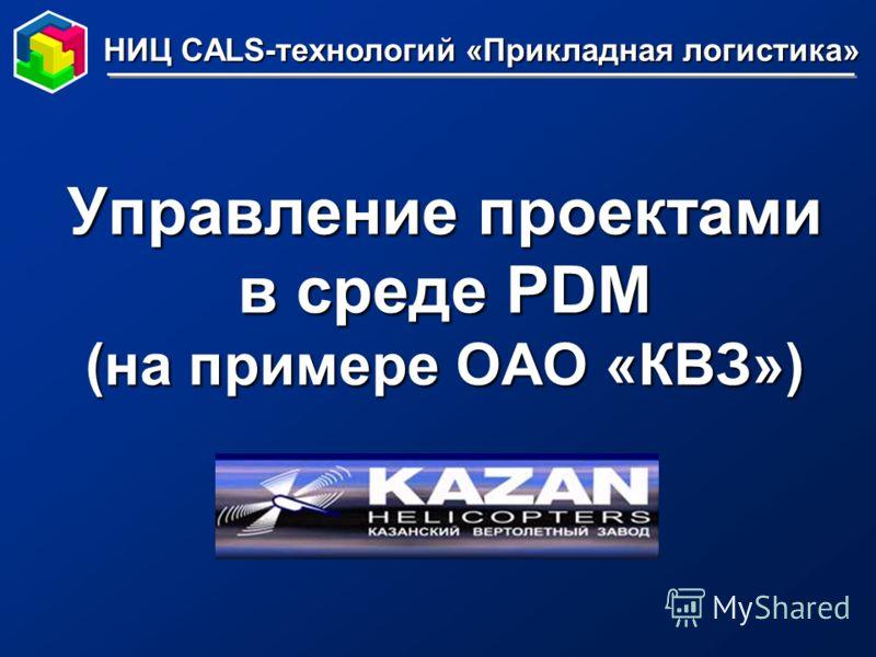 Управление проектами в среде PDM (на примере ОАО «КВЗ») НИЦ CALS-технологий «Прикладная логистика»