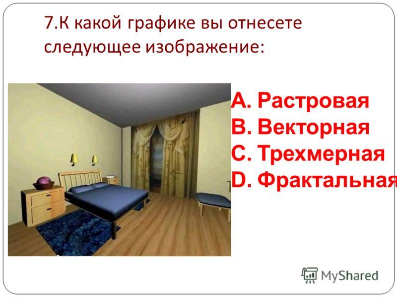 6. К какой графике вы отнесете следующее изображение : A.Растровая B.Векторная C.Трехмерная D.Фрактальная