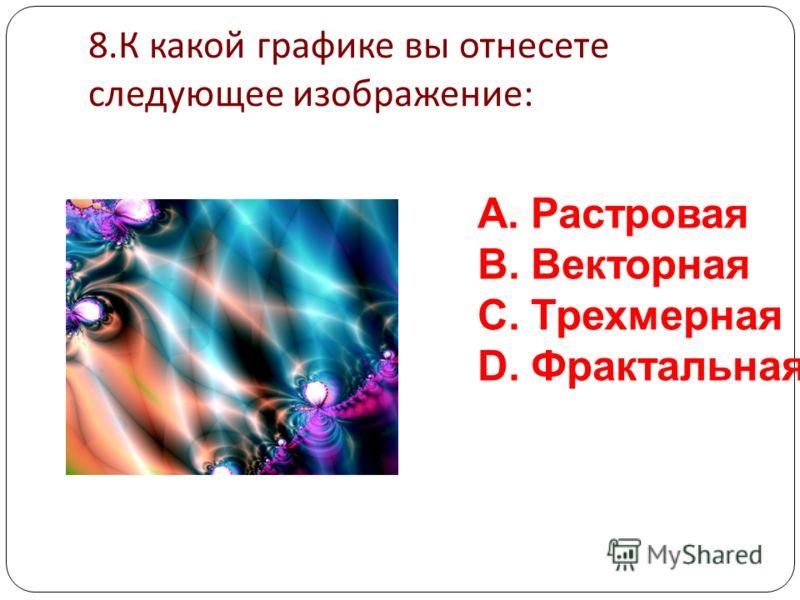 7. К какой графике вы отнесете следующее изображение : A.Растровая B.Векторная C.Трехмерная D.Фрактальная