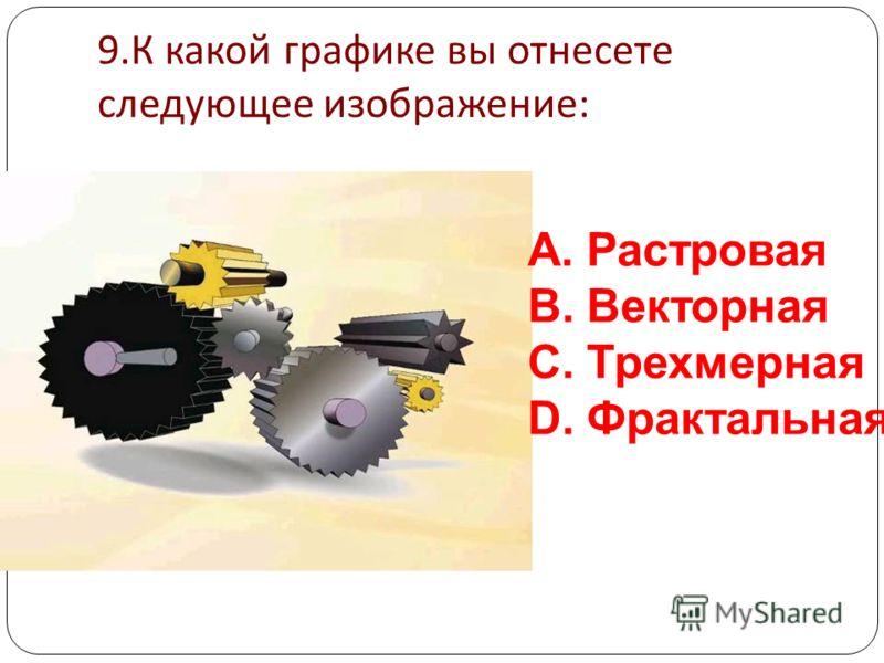 8. К какой графике вы отнесете следующее изображение : A.Растровая B.Векторная C.Трехмерная D.Фрактальная