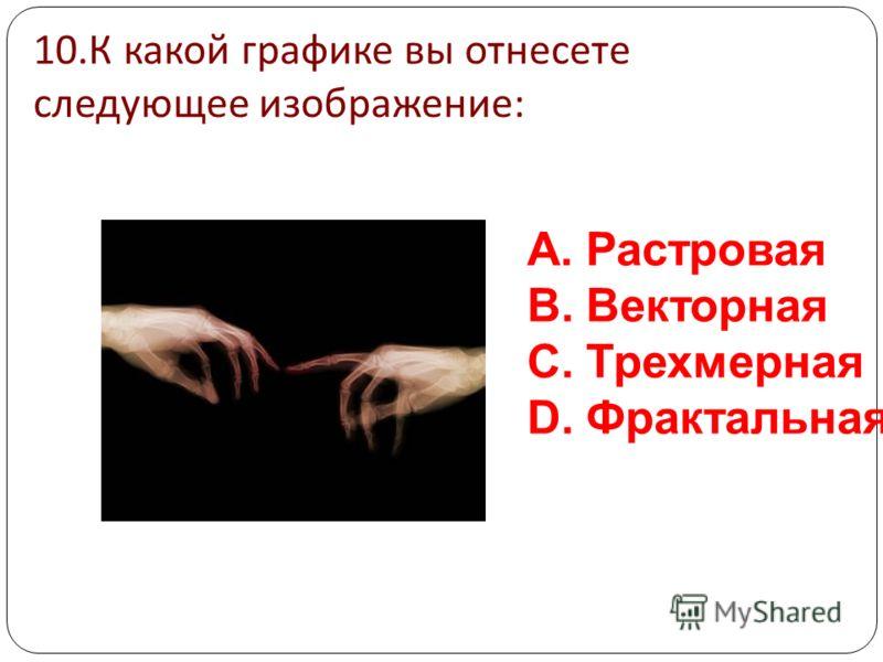 9. К какой графике вы отнесете следующее изображение : A.Растровая B.Векторная C.Трехмерная D.Фрактальная