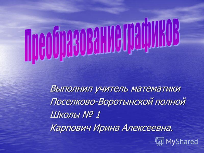 Выполнил учитель математики Поселково-Воротынской полной Школы 1 Карпович Ирина Алексеевна.