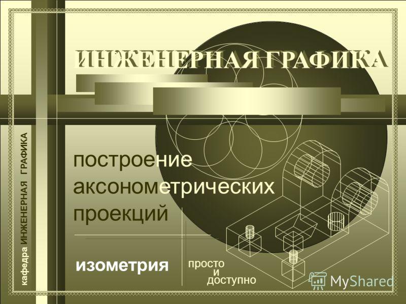 ИНЖЕНЕРНАЯ ГРАФИКА построение аксонометрических проекций кафедра ИНЖЕНЕРНАЯ ГРАФИКА просто и доступно изометрия