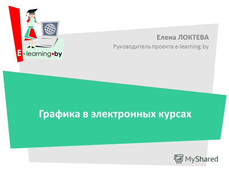 Елена ЛОКТЕВА Руководитель проекта e-learning.by Графика в электронных курсах