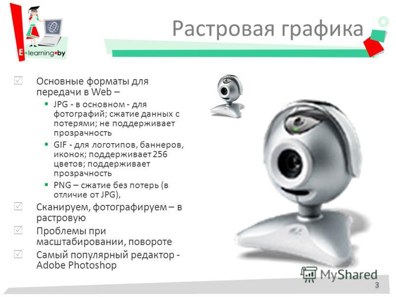 Основные форматы для передачи в Web – JPG - в основном - для фотографий; сжатие данных с потерями; не поддерживает прозрачность GIF - для логотипов, баннеров, иконок; поддерживает 256 цветов; поддерживает прозрачность PNG – сжатие без потерь (в отлич