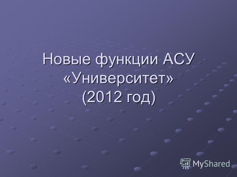 Новые функции АСУ «Университет» (2012 год)