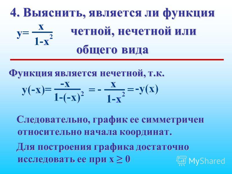 4. Выяснить, является ли функция четной, нечетной или общего вида Функция является нечетной, т.к. Следовательно, график ее симметричен относительно начала координат. Для построения графика достаточно исследовать ее при x 0