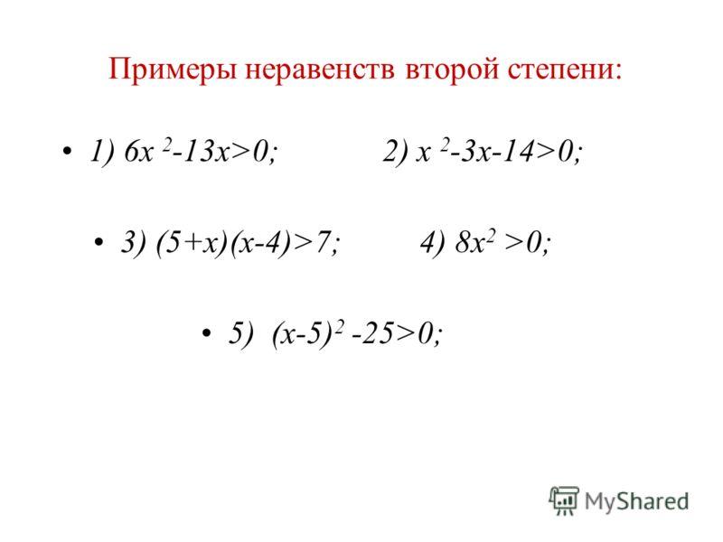 Примеры неравенств второй степени: 1) 6х 2 -13х>0; 2) x 2 -3x-14>0; 3) (5+x)(x-4)>7; 4) 8x 2 >0; 5) (x-5) 2 -25>0;