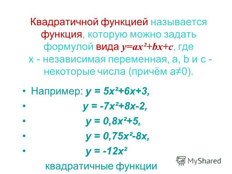 Квадратичной функцией называется функция, которую можно задать формулой вида y=ax²+bx+c, где х - независимая переменная, a, b и с - некоторые числа (причём а0). Например: у = 5х²+6х+3, у = -7х²+8х-2, у = 0,8х²+5, у = 0,75х²-8х, у = -12х² квадратичные