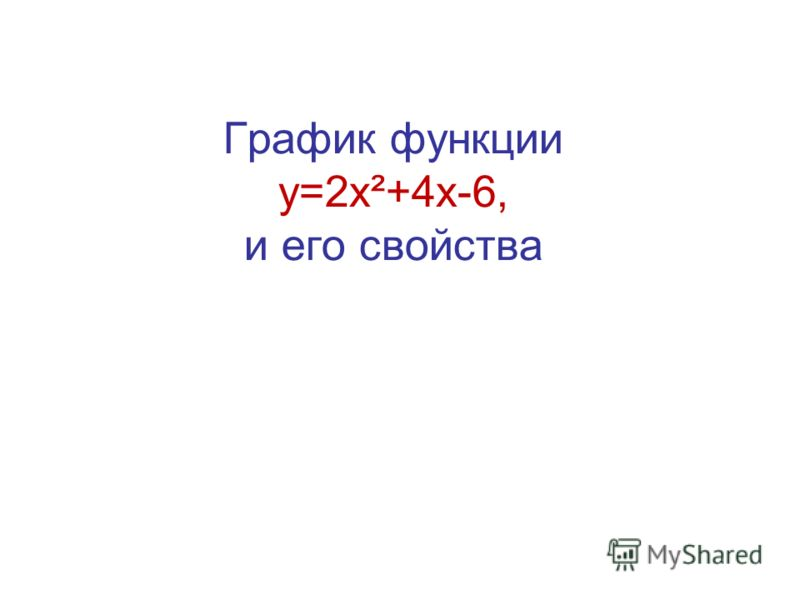 График функции у=2х²+4х-6, и его свойства