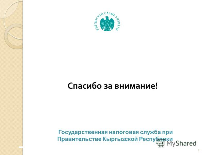 Спасибо за внимание ! 11 Государственная налоговая служба при Правительстве Кыргызской Республики