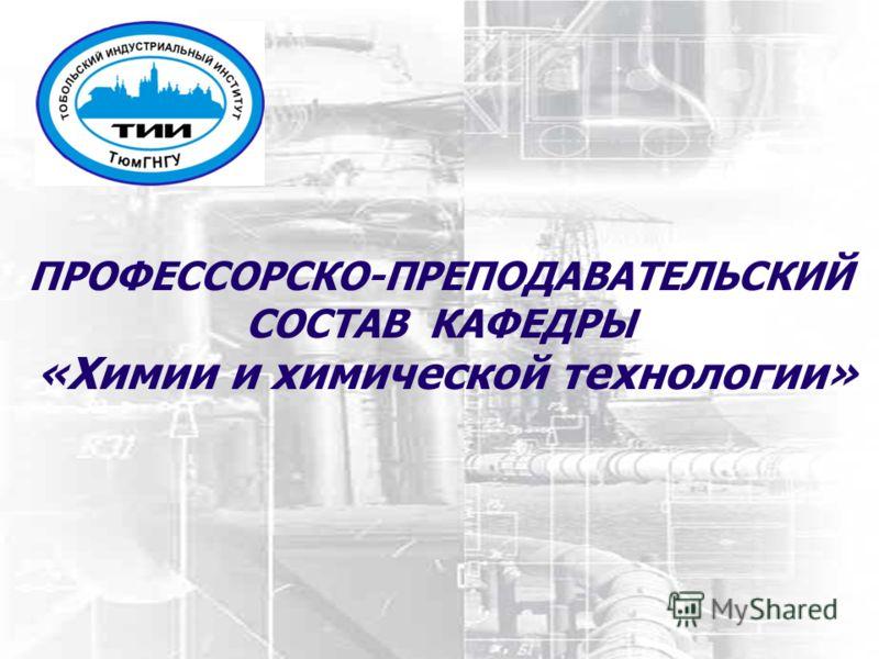 ПРОФЕССОРСКО-ПРЕПОДАВАТЕЛЬСКИЙ СОСТАВ КАФЕДРЫ «Химии и химической технологии»