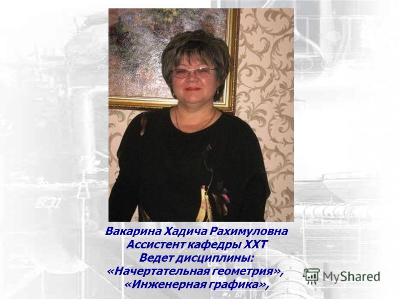 Вакарина Хадича Рахимуловна Ассистент кафедры ХХТ Ведет дисциплины: «Начертательная геометрия», «Инженерная графика»,