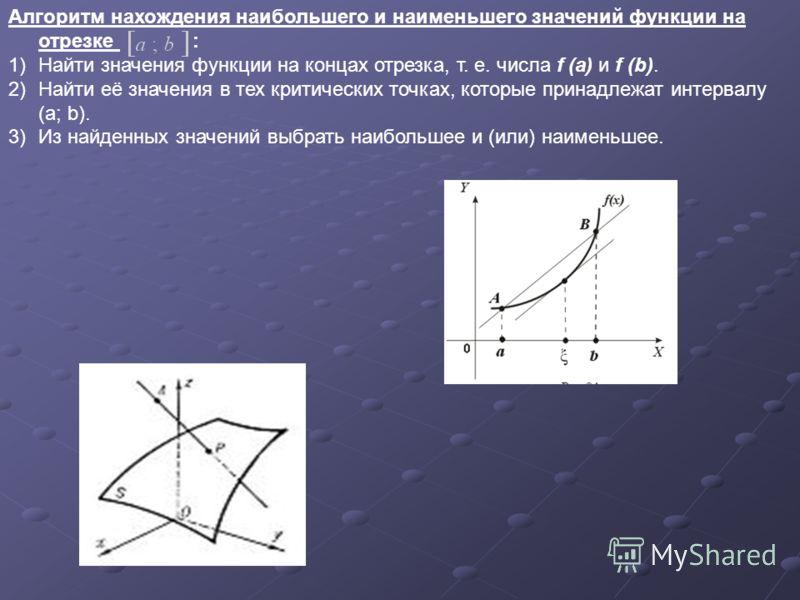 Алгоритм нахождения наибольшего и наименьшего значений функции на отрезке : 1)Найти значения функции на концах отрезка, т. е. числа f (a) и f (b). 2)Найти её значения в тех критических точках, которые принадлежат интервалу (a; b). 3)Из найденных знач