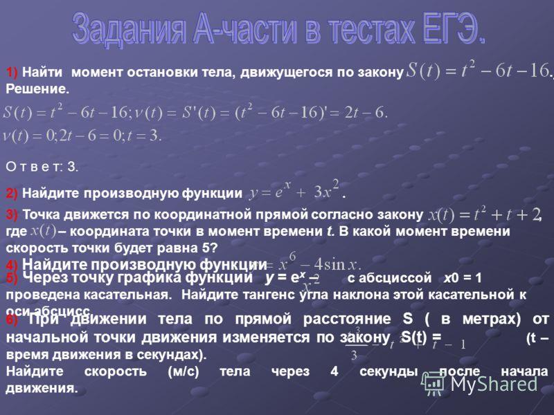1) Найти момент остановки тела, движущегося по закону. Решение. О т в е т: 3. 2) Найдите производную функции. 3) Точка движется по координатной прямой согласно закону, где – координата точки в момент времени t. В какой момент времени скорость точки б