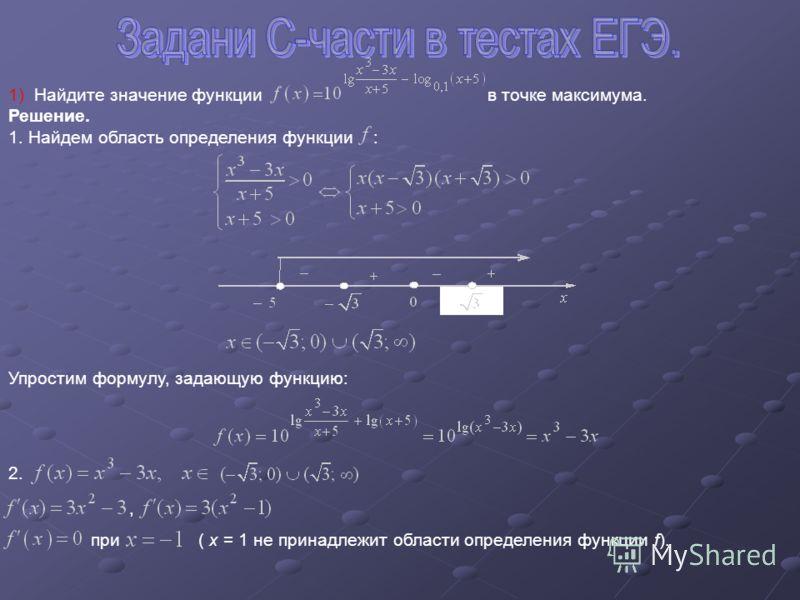 1) Найдите значение функции в точке максимума. Решение. 1. Найдем область определения функции : Упростим формулу, задающую функцию: 2., при( x = 1 не принадлежит области определения функции f).