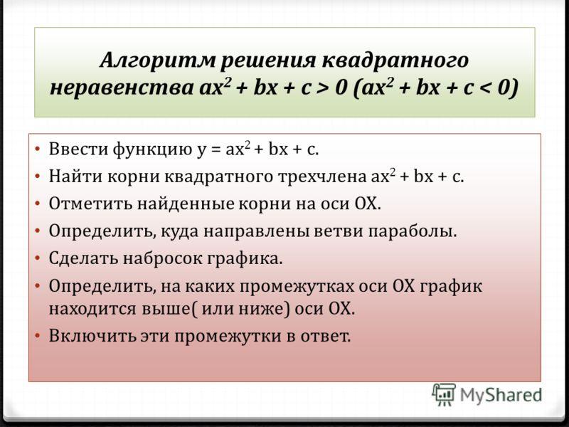 Алгоритм решения квадратного неравенства ах 2 + bх + с > 0 (ах 2 + bх + с < 0) Ввести функцию у = ах 2 + bх + с. Найти корни квадратного трехчлена ах 2 + bх + с. Отметить найденные корни на оси ОХ. Определить, куда направлены ветви параболы. Сделать