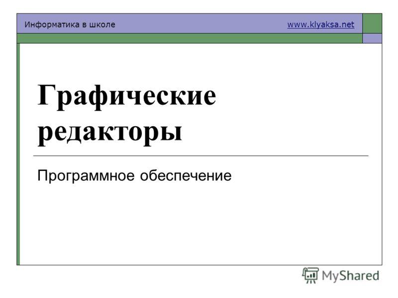 Информатика в школе www.klyaksa.netwww.klyaksa.net Графические редакторы Программное обеспечение