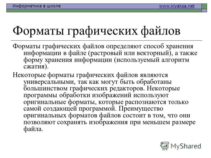 Информатика в школе www.klyaksa.netwww.klyaksa.net Форматы графических файлов Форматы графических файлов определяют способ хранения информации в файле (растровый или векторный), а также форму хранения информации (используемый алгоритм сжатия). Некото