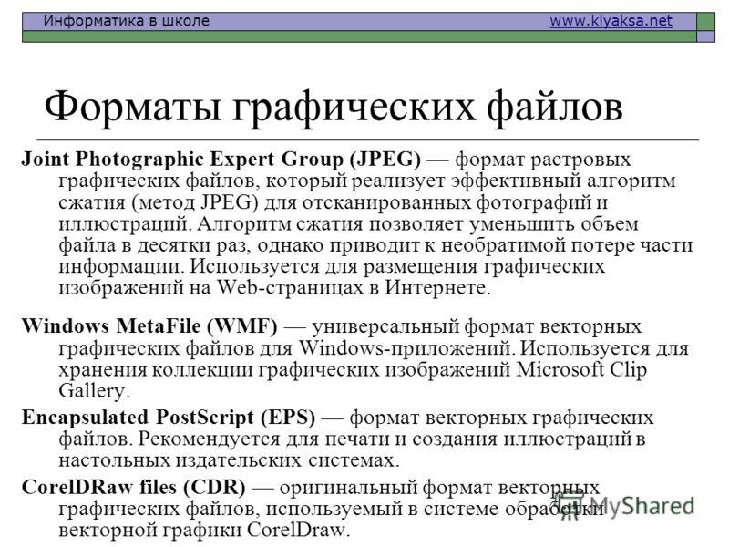 Информатика в школе www.klyaksa.netwww.klyaksa.net Форматы графических файлов Joint Photographic Expert Group (JPEG) формат растровых графических файлов, который реализует эффективный алгоритм сжатия (метод JPEG) для отсканированных фотографий и иллю