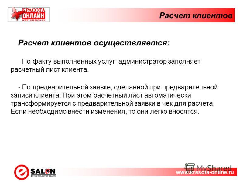 Расчет клиентов www.krasota-online.ru Расчет клиентов осуществляется: - По факту выполненных услуг администратор заполняет расчетный лист клиента. - По предварительной заявке, сделанной при предварительной записи клиента. При этом расчетный лист авто