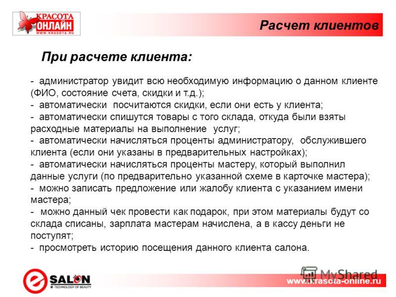 Расчет клиентов www.krasota-online.ru При расчете клиента: - администратор увидит всю необходимую информацию о данном клиенте (ФИО, состояние счета, скидки и т.д.); - автоматически посчитаются скидки, если они есть у клиента; - автоматически спишутся