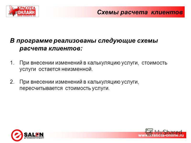 Схемы расчета клиентов www.krasota-online.ru В программе реализованы следующие схемы расчета клиентов: 1.При внесении изменений в калькуляцию услуги, стоимость услуги остается неизменной. 2.При внесении изменений в калькуляцию услуги, пересчитывается