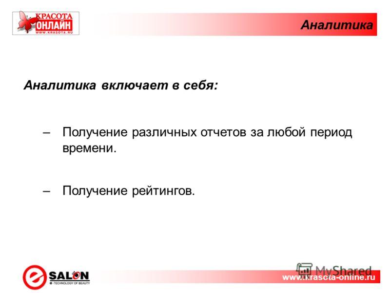 Аналитика Аналитика включает в себя: –Получение различных отчетов за любой период времени. –Получение рейтингов. www.krasota-online.ru