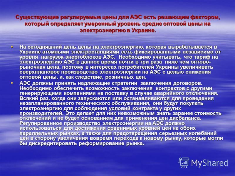 Существующие регулируемые цены для АЭС есть решающим фактором, который определяет умеренный уровень средне оптовой цены на электроэнергию в Украине. На сегодняшний день цены на электроэнергию, которая вырабатывается в Украине атомными электростанциям