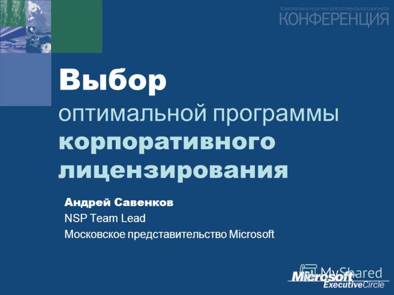 Выбор оптимальной программы корпоративного лицензирования Андрей Савенков NSP Team Lead Московское представительство Microsoft