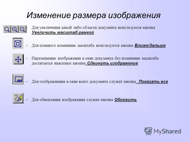Изменение размера изображения –Для увеличения какой либо области документа используется кнопка Увеличить масштаб рамкой –Для плавного изменения масштаба используется кнопка Ближе/дальше –Перемещение изображения в окне документа без изменения масштаба