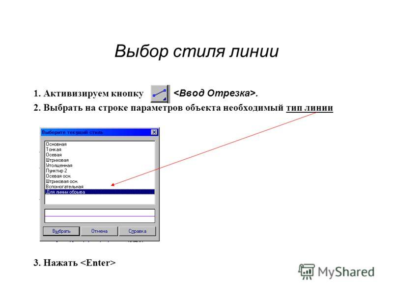 Выбор стиля линии 1. Активизируем кнопку. 2. Выбрать на строке параметров объекта необходимый тип линии 3. Нажать