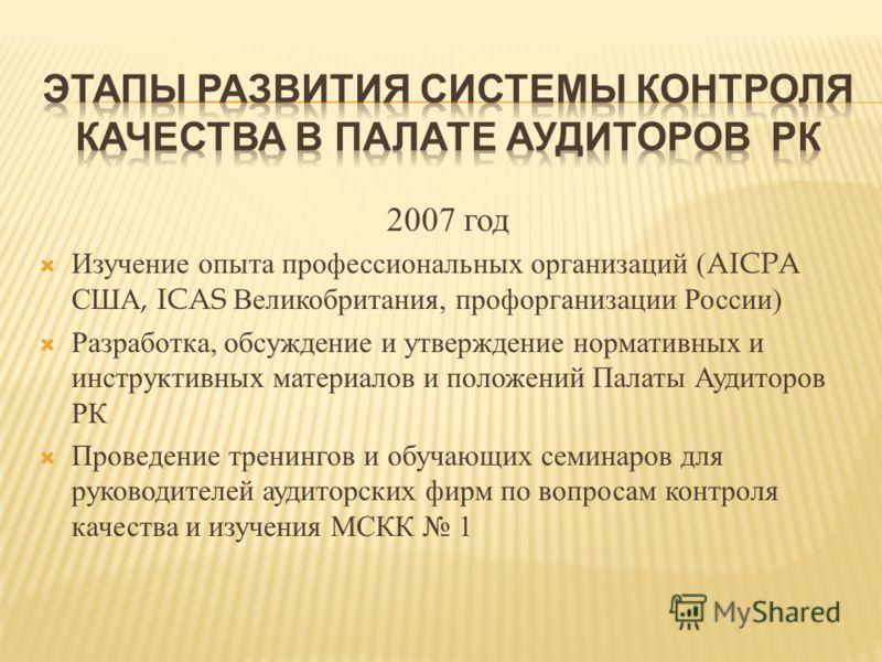 2007 год Изучение опыта профессиональных организаций (AICPA США, ICAS Великобритания, профорганизации России ) Разработка, обсуждение и утверждение нормативных и инструктивных материалов и положений Палаты Аудиторов РК Проведение тренингов и обучающи