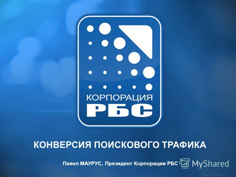 КОНВЕРСИЯ ПОИСКОВОГО ТРАФИКА Павел МАУРУС, Президент Корпорации РБС