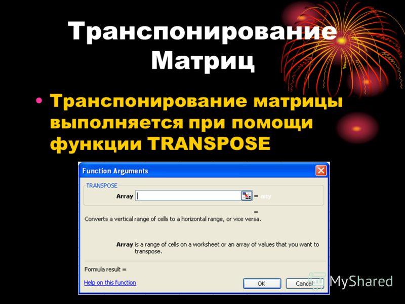 Транспонирование Матриц Транспонирование матрицы выполняется при помощи функции TRANSPOSE