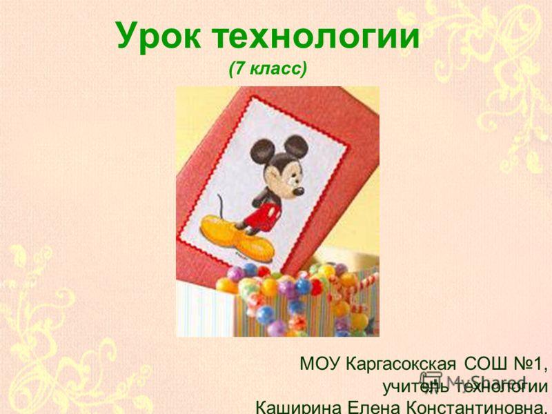 Урок технологии (7 класс) МОУ Каргасокская СОШ 1, учитель технологии Каширина Елена Константиновна.