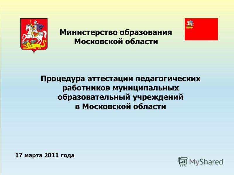17 марта 2011 года Министерство образования Московской области Процедура аттестации педагогических работников муниципальных образовательный учреждений в Московской области