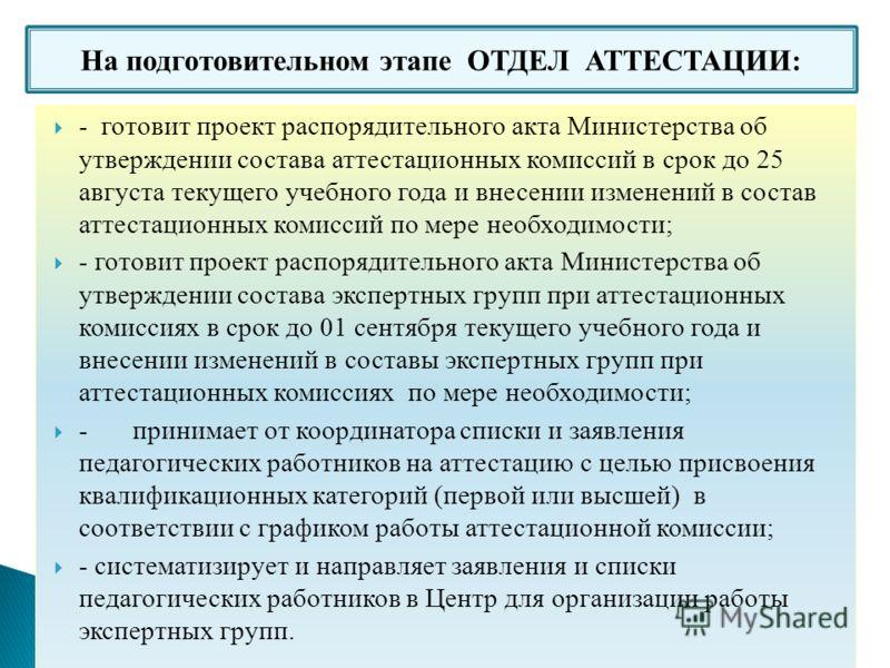 На подготовительном этапе ОТДЕЛ АТТЕСТАЦИИ: - готовит проект распорядительного акта Министерства об утверждении состава аттестационных комиссий в срок до 25 августа текущего учебного года и внесении изменений в состав аттестационных комиссий по мере