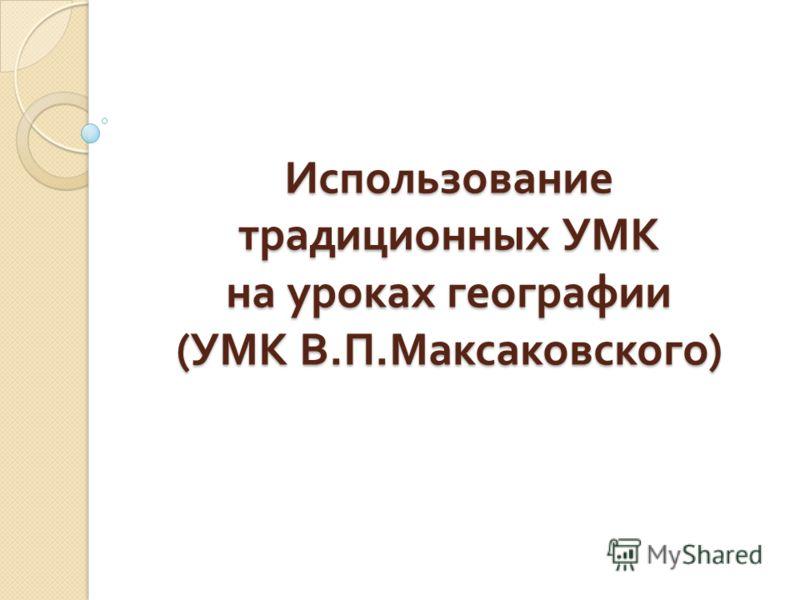 Использование традиционных УМК на уроках географии ( УМК В. П. Максаковского )