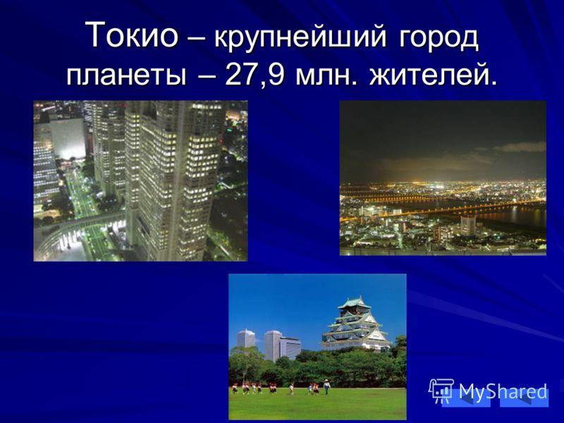 Токио – крупнейший город планеты – 27,9 млн. жителей.