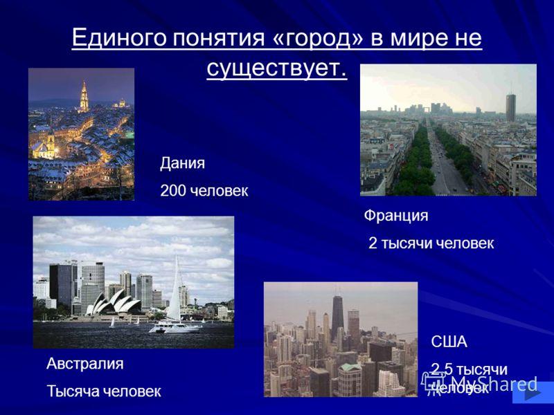 Единого понятия «город» в мире не существует. Дания 200 человек Австралия Тысяча человек Франция 2 тысячи человек США 2,5 тысячи человек