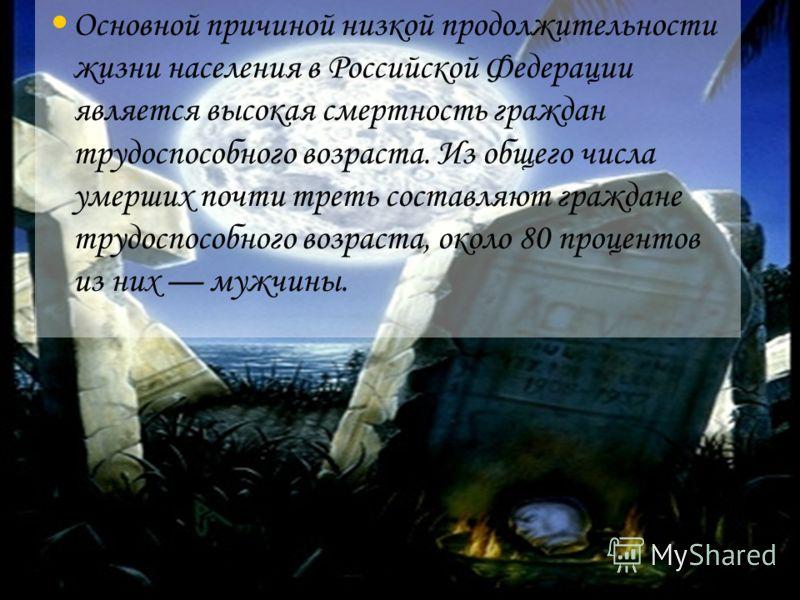 Основной причиной низкой продолжительности жизни населения в Российской Федерации является высокая смертность граждан трудоспособного возраста. Из общего числа умерших почти треть составляют граждане трудоспособного возраста, около 80 процентов из ни